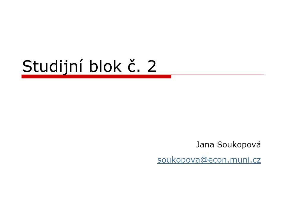 Studijní blok č. 2 Jana Soukopová soukopova@econ.muni.cz