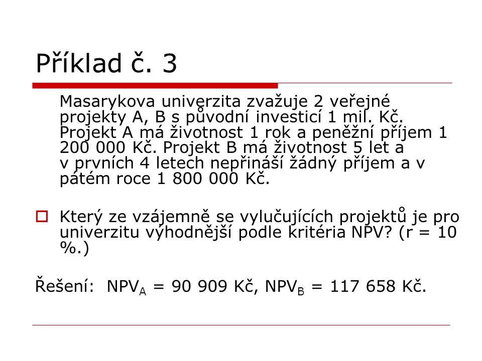 Příklad č. 3 Masarykova univerzita zvažuje 2 veřejné projekty A, B s původní investicí 1 mil. Kč. Projekt A má životnost 1 rok a peněžní příjem 1 200