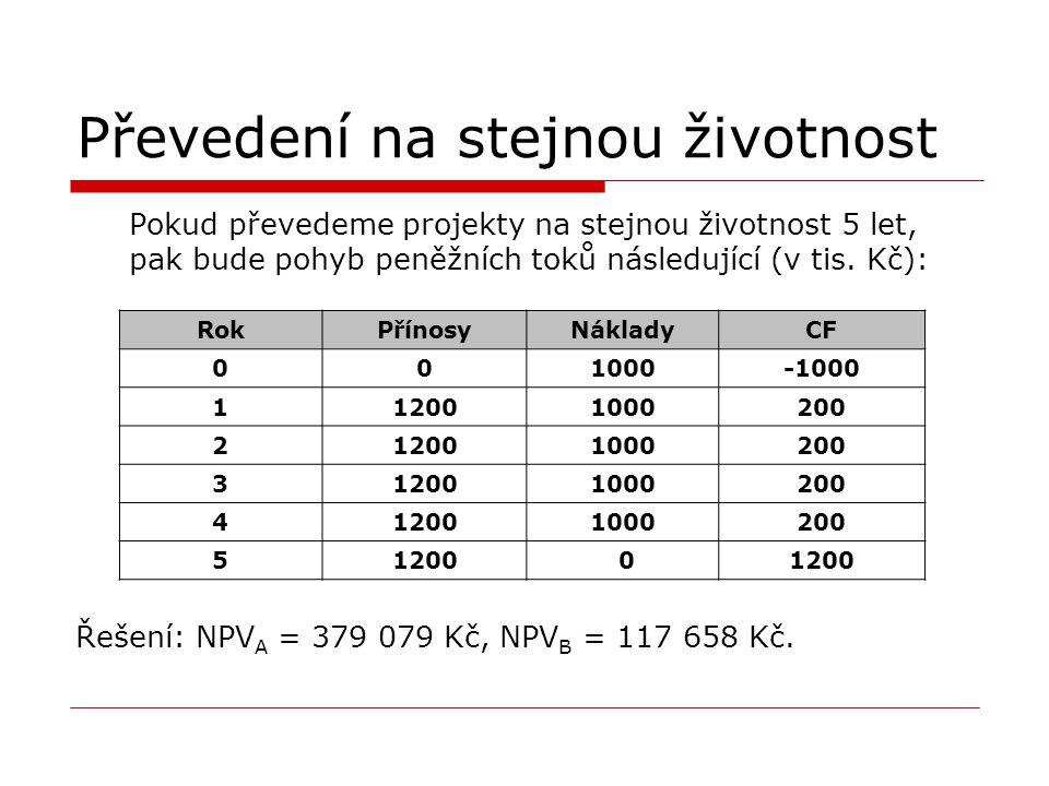 Převedení na stejnou životnost Pokud převedeme projekty na stejnou životnost 5 let, pak bude pohyb peněžních toků následující (v tis. Kč): Řešení: NPV