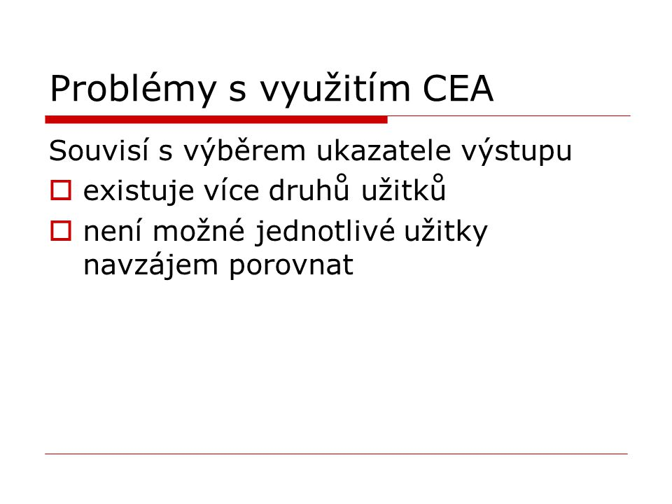 Problémy s využitím CEA Souvisí s výběrem ukazatele výstupu  existuje více druhů užitků  není možné jednotlivé užitky navzájem porovnat