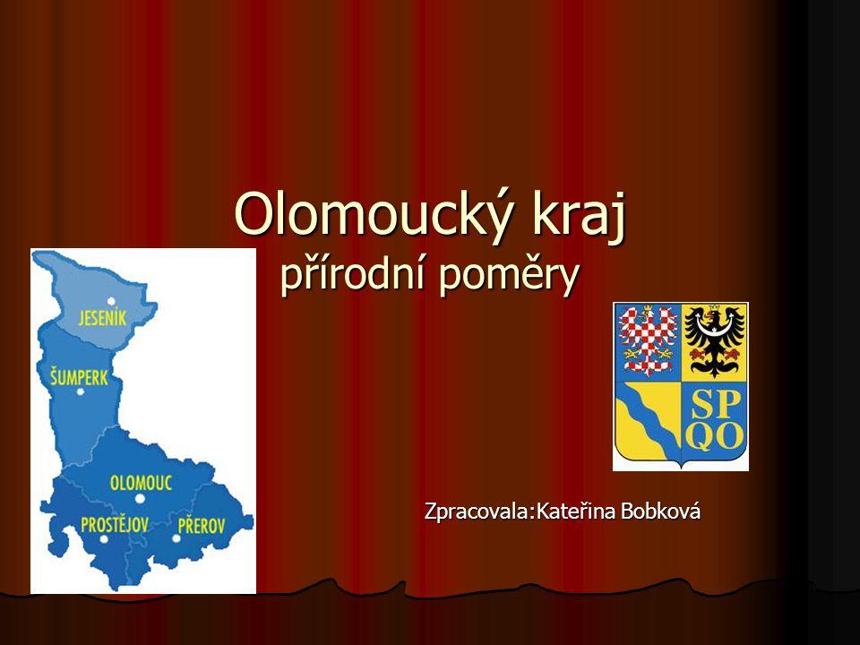 Olomoucký kraj přírodní poměry Zpracovala:Kateřina Bobková Zpracovala:Kateřina Bobková