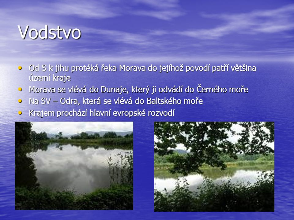 Vodstvo Od S k jihu protéká řeka Morava do jejíhož povodí patří většina území kraje Od S k jihu protéká řeka Morava do jejíhož povodí patří většina území kraje Morava se vlévá do Dunaje, který ji odvádí do Černého moře Morava se vlévá do Dunaje, který ji odvádí do Černého moře Na SV – Odra, která se vlévá do Baltského moře Na SV – Odra, která se vlévá do Baltského moře Krajem prochází hlavní evropské rozvodí Krajem prochází hlavní evropské rozvodí