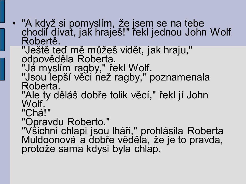 A když si pomyslím, že jsem se na tebe chodil dívat, jak hraješ! řekl jednou John Wolf Robertě.