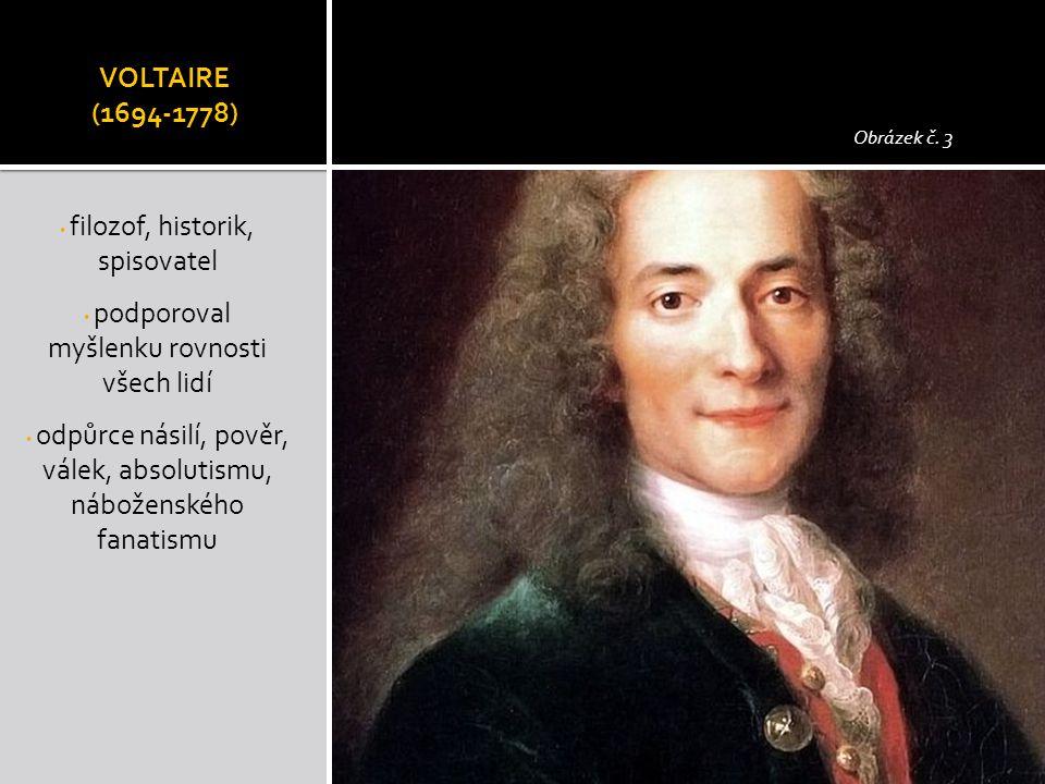 VOLTAIRE (1694-1778) filozof, historik, spisovatel podporoval myšlenku rovnosti všech lidí odpůrce násilí, pověr, válek, absolutismu, náboženského fan