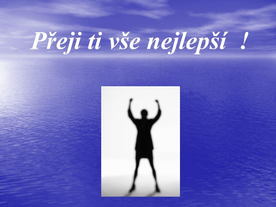 Přeji ti mír, Přeji ti zdraví, Přeji ti štěstí, Přeji ti lásku, Přeji ti toto, Přeji ti tamto...
