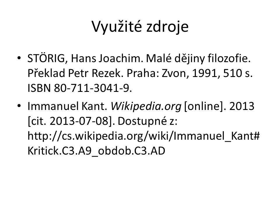 Využité zdroje STÖRIG, Hans Joachim. Malé dějiny filozofie. Překlad Petr Rezek. Praha: Zvon, 1991, 510 s. ISBN 80-711-3041-9. Immanuel Kant. Wikipedia