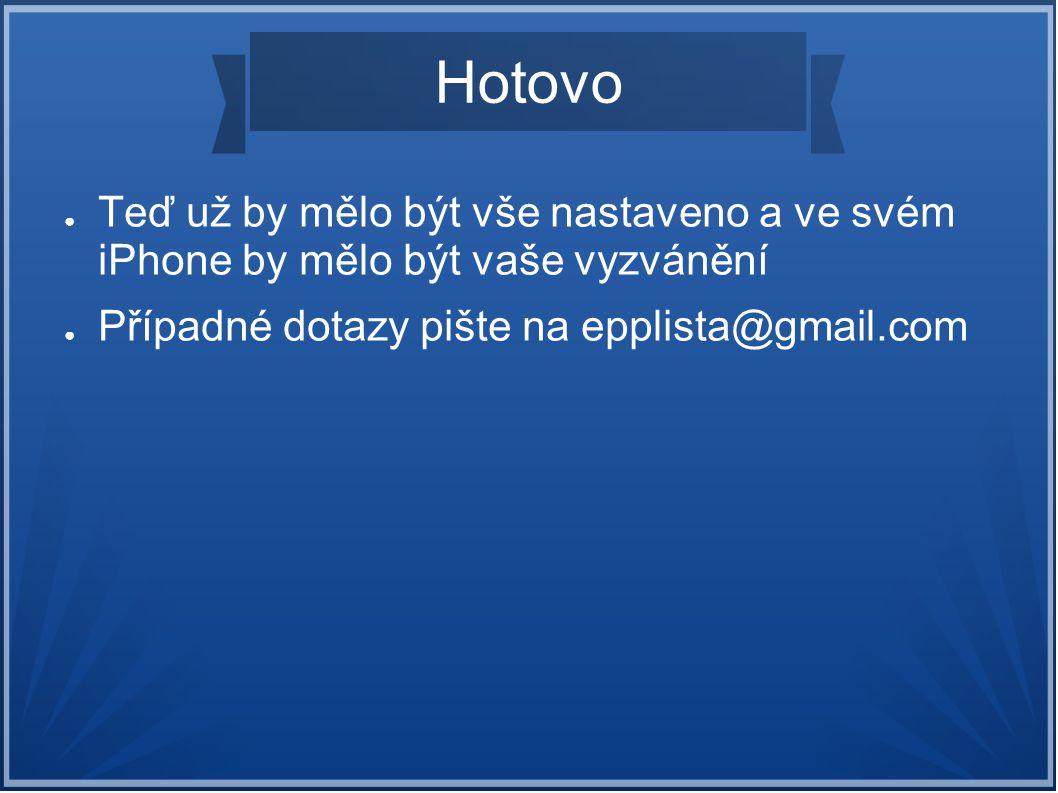 Hotovo ● Teď už by mělo být vše nastaveno a ve svém iPhone by mělo být vaše vyzvánění ● Případné dotazy pište na epplista@gmail.com