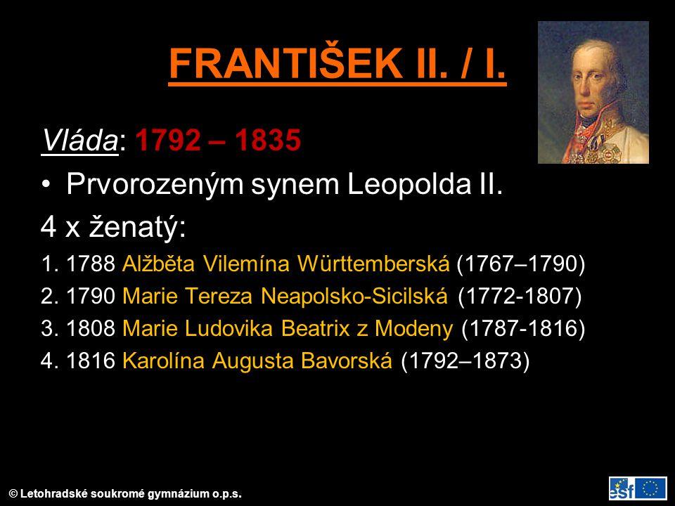 FRANTIŠEK II. / I. Vláda: 1792 – 1835 Prvorozeným synem Leopolda II. 4 x ženatý: 1. 1788 Alžběta Vilemína Württemberská (1767–1790) 2. 1790 Marie Tere