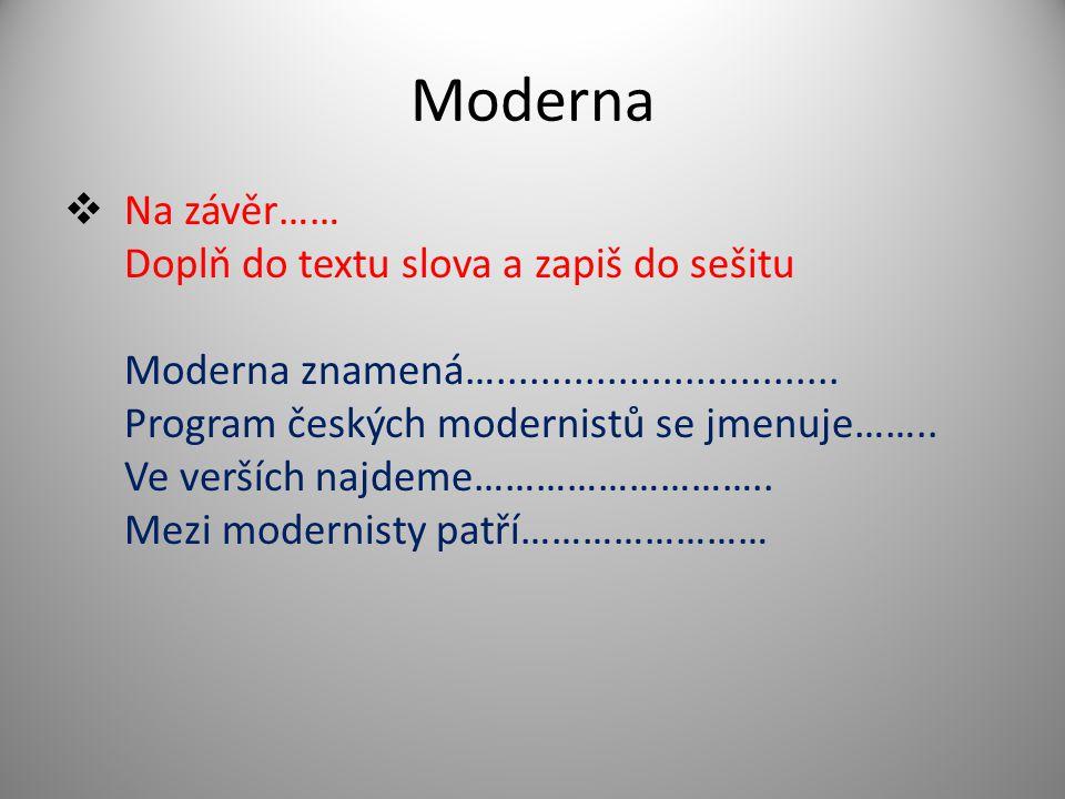 Moderna  Na závěr…… Doplň do textu slova a zapiš do sešitu Moderna znamená…............................... Program českých modernistů se jmenuje……..