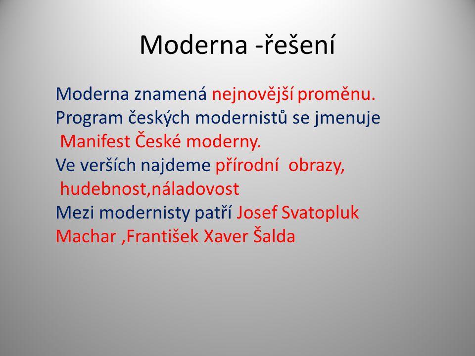 Moderna -řešení Moderna znamená nejnovější proměnu. Program českých modernistů se jmenuje Manifest České moderny. Ve verších najdeme přírodní obrazy,