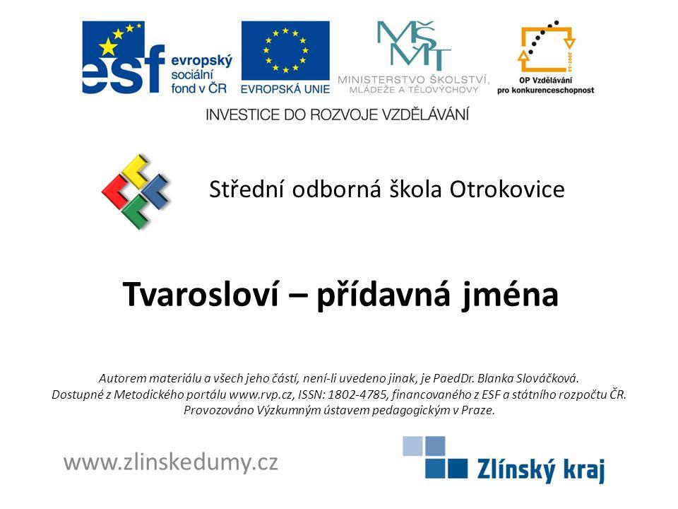 Tvarosloví – přídavná jména Střední odborná škola Otrokovice www.zlinskedumy.cz Autorem materiálu a všech jeho částí, není-li uvedeno jinak, je PaedDr.