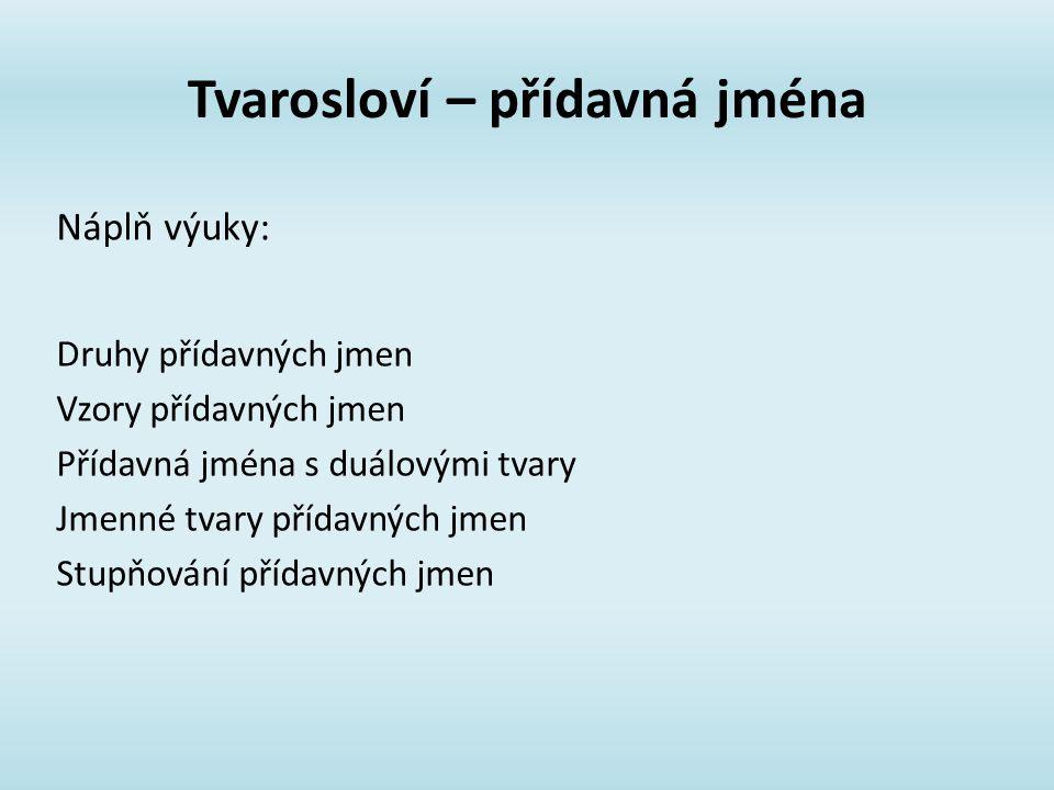 Tvarosloví – přídavná jména Druhy přídavných jmen Vzory přídavných jmen Přídavná jména s duálovými tvary Jmenné tvary přídavných jmen Stupňování přídavných jmen Náplň výuky: