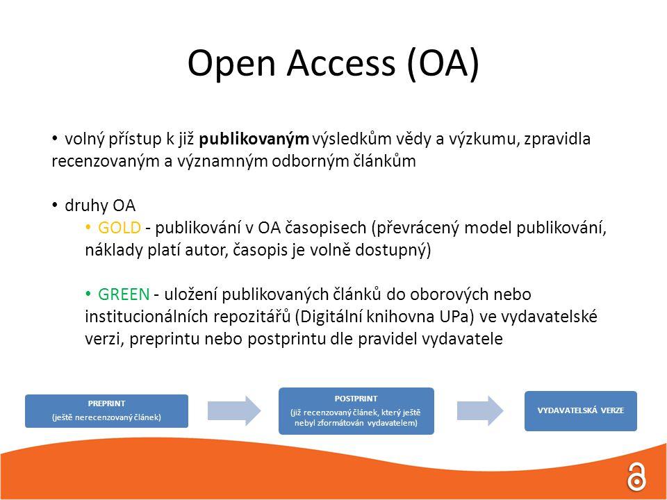 Open Access (OA) volný přístup k již publikovaným výsledkům vědy a výzkumu, zpravidla recenzovaným a významným odborným článkům druhy OA GOLD - publikování v OA časopisech (převrácený model publikování, náklady platí autor, časopis je volně dostupný) GREEN - uložení publikovaných článků do oborových nebo institucionálních repozitářů (Digitální knihovna UPa) ve vydavatelské verzi, preprintu nebo postprintu dle pravidel vydavatele PREPRINT (ještě nerecenzovaný článek) POSTPRINT (již recenzovaný článek, který ještě nebyl zformátován vydavatelem) VYDAVATELSKÁ VERZE