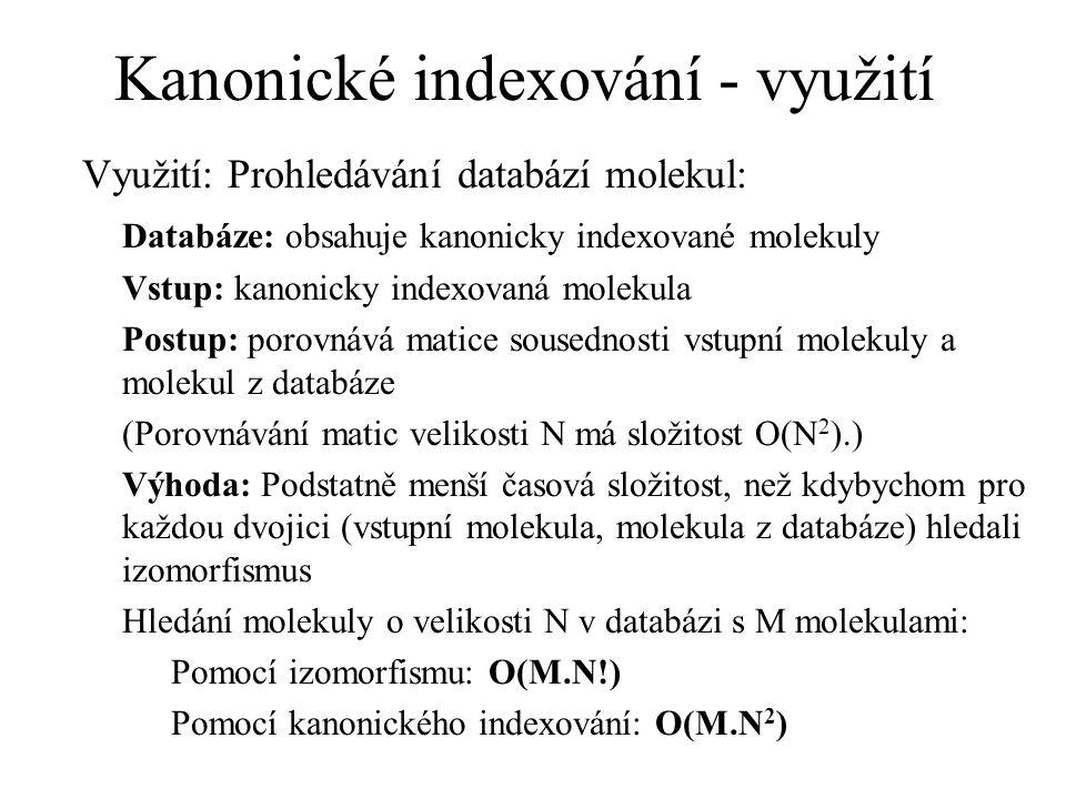 Kanonické indexování - využití Využití: Prohledávání databází molekul: Databáze: obsahuje kanonicky indexované molekuly Vstup: kanonicky indexovaná molekula Postup: porovnává matice sousednosti vstupní molekuly a molekul z databáze (Porovnávání matic velikosti N má složitost O(N 2 ).) Výhoda: Podstatně menší časová složitost, než kdybychom pro každou dvojici (vstupní molekula, molekula z databáze) hledali izomorfismus Hledání molekuly o velikosti N v databázi s M molekulami: Pomocí izomorfismu: O(M.N!) Pomocí kanonického indexování: O(M.N 2 )