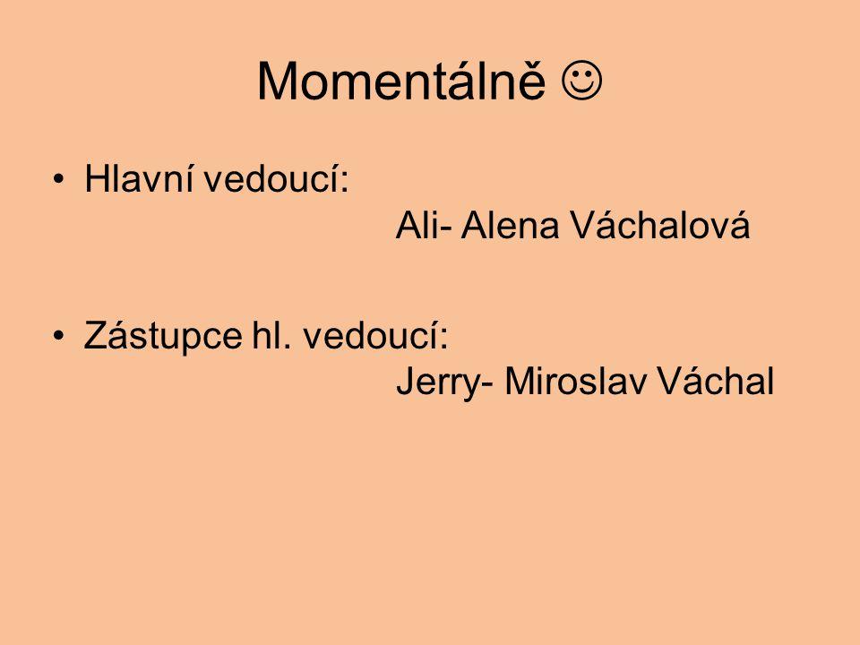 Momentálně Hlavní vedoucí: Ali- Alena Váchalová Zástupce hl. vedoucí: Jerry- Miroslav Váchal
