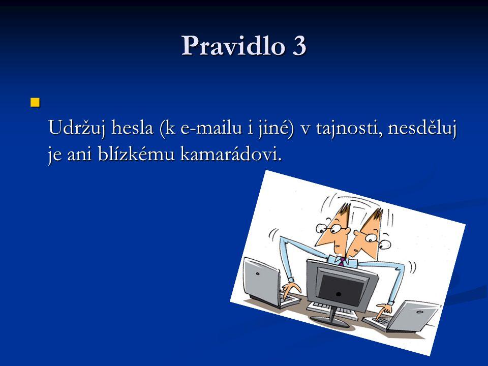 Pravidlo 3 Udržuj hesla (k e-mailu i jiné) v tajnosti, nesděluj je ani blízkému kamarádovi. Udržuj hesla (k e-mailu i jiné) v tajnosti, nesděluj je an