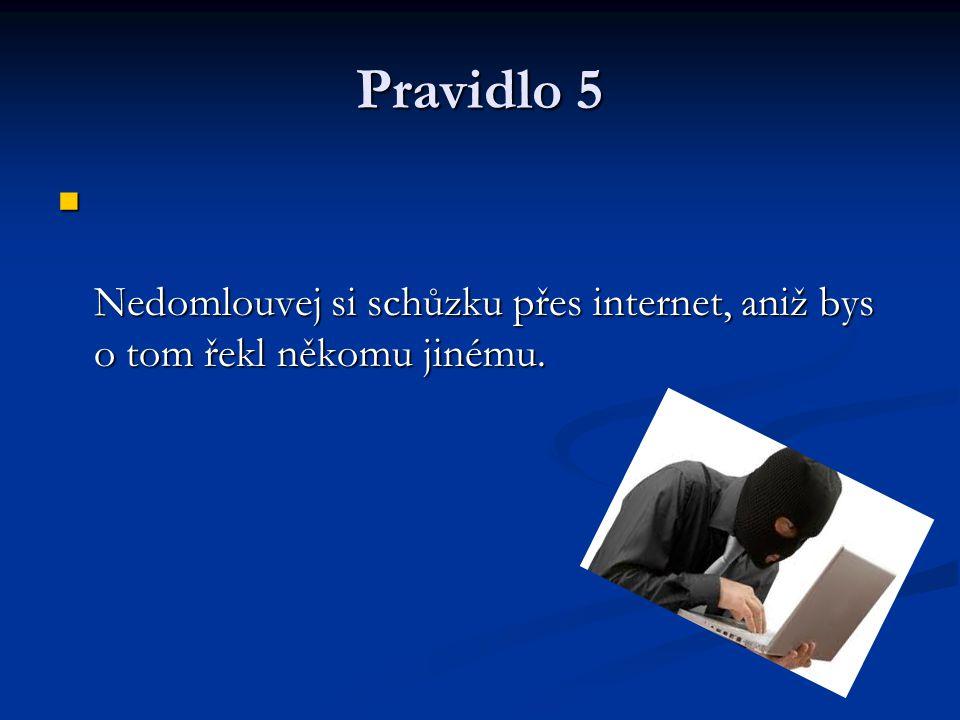Pravidlo 5 Nedomlouvej si schůzku přes internet, aniž bys o tom řekl někomu jinému. Nedomlouvej si schůzku přes internet, aniž bys o tom řekl někomu j