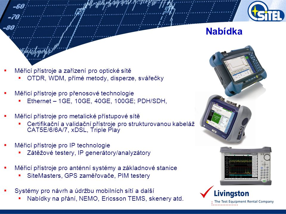  Analyzátory  spektrální, signální a síťové  Generátory  funkcí a signálu  Měřiče výkonu  RF signálu, šumu atd.