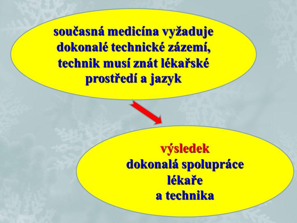 současná medicína vyžaduje dokonalé technické zázemí, technik musí znát lékařské prostředí a jazyk výsledek dokonalá spolupráce lékaře a technika