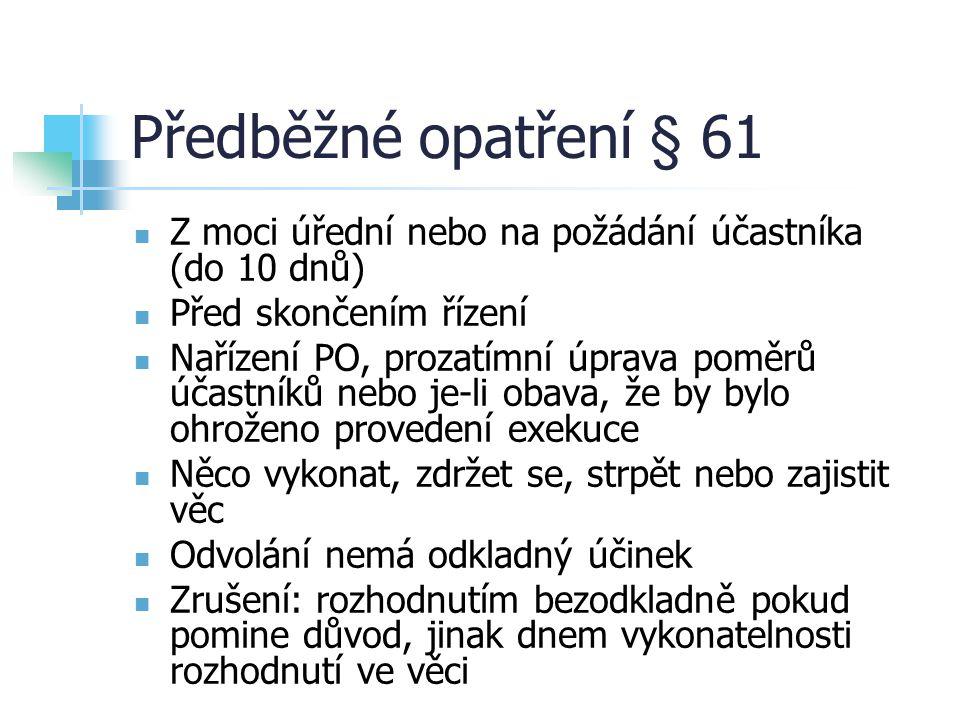 Předběžné opatření § 61 Z moci úřední nebo na požádání účastníka (do 10 dnů) Před skončením řízení Nařízení PO, prozatímní úprava poměrů účastníků nebo je-li obava, že by bylo ohroženo provedení exekuce Něco vykonat, zdržet se, strpět nebo zajistit věc Odvolání nemá odkladný účinek Zrušení: rozhodnutím bezodkladně pokud pomine důvod, jinak dnem vykonatelnosti rozhodnutí ve věci