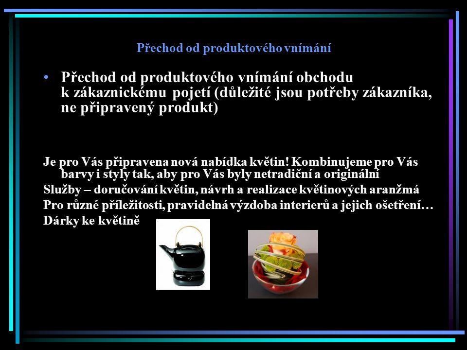 Přechod od produktového vnímání Přechod od produktového vnímání obchodu k zákaznickému pojetí (důležité jsou potřeby zákazníka, ne připravený produkt) Je pro Vás připravena nová nabídka květin.