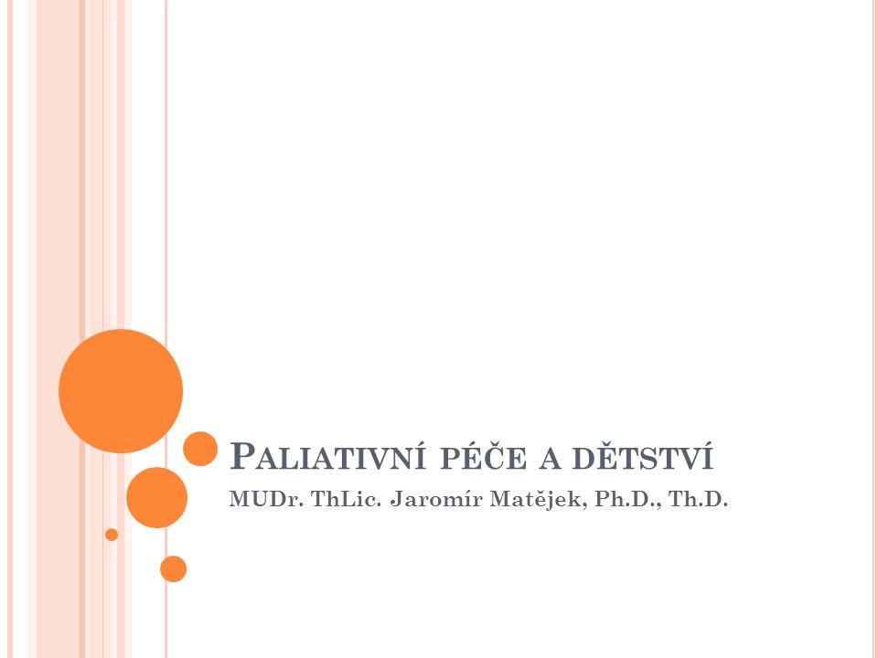 P ALIATIVNÍ PÉČE A DĚTSTVÍ MUDr. ThLic. Jaromír Matějek, Ph.D., Th.D.