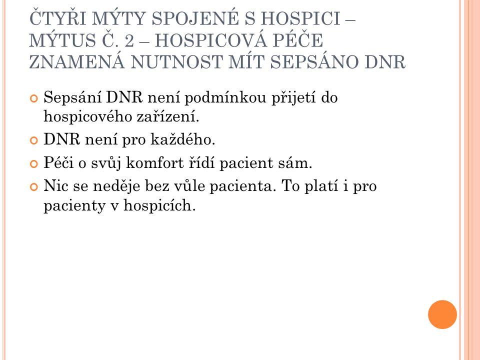 ČTYŘI MÝTY SPOJENÉ S HOSPICI – MÝTUS Č. 2 – HOSPICOVÁ PÉČE ZNAMENÁ NUTNOST MÍT SEPSÁNO DNR Sepsání DNR není podmínkou přijetí do hospicového zařízení.