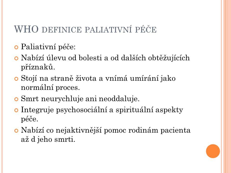 WHO DEFINICE PALIATIVNÍ PÉČE Paliativní péče: Nabízí úlevu od bolesti a od dalších obtěžujících příznaků. Stojí na straně života a vnímá umírání jako