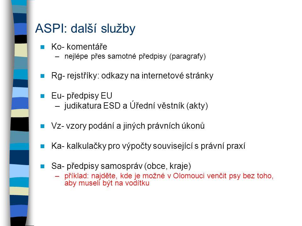 ASPI: další služby Ko- komentáře –nejlépe přes samotné předpisy (paragrafy) Rg- rejstříky: odkazy na internetové stránky Eu- předpisy EU –judikatura ESD a Úřední věstník (akty) Vz- vzory podání a jiných právních úkonů Ka- kalkulačky pro výpočty související s právní praxí Sa- předpisy samospráv (obce, kraje) –příklad: najděte, kde je možné v Olomouci venčit psy bez toho, aby museli být na vodítku