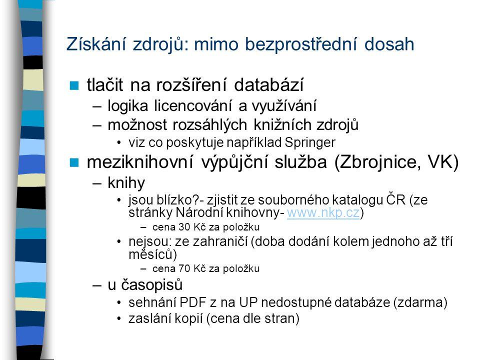 Získání zdrojů: mimo bezprostřední dosah tlačit na rozšíření databází –logika licencování a využívání –možnost rozsáhlých knižních zdrojů viz co poskytuje například Springer meziknihovní výpůjční služba (Zbrojnice, VK) –knihy jsou blízko - zjistit ze souborného katalogu ČR (ze stránky Národní knihovny- www.nkp.cz)www.nkp.cz –cena 30 Kč za položku nejsou: ze zahraničí (doba dodání kolem jednoho až tří měsíců) –cena 70 Kč za položku –u časopisů sehnání PDF z na UP nedostupné databáze (zdarma) zaslání kopií (cena dle stran)