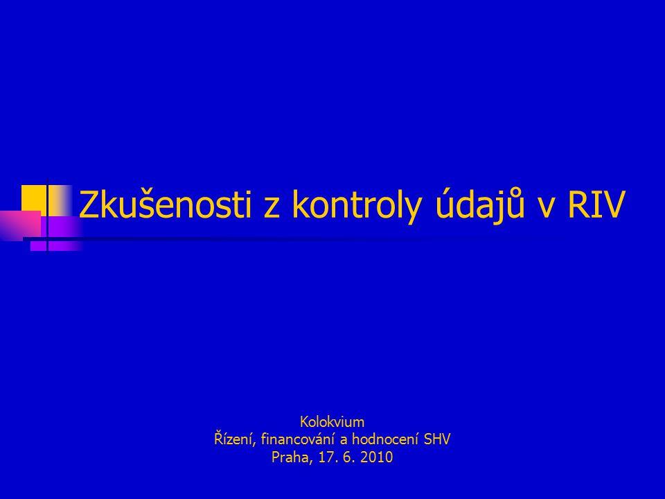 Zkušenosti z kontroly údajů v RIV Kolokvium Řízení, financování a hodnocení SHV Praha, 17. 6. 2010