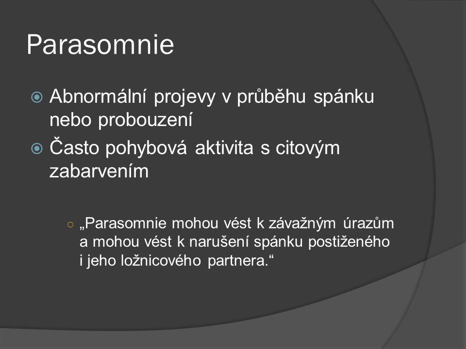 """Parasomnie  Abnormální projevy v průběhu spánku nebo probouzení  Často pohybová aktivita s citovým zabarvením ○ """"Parasomnie mohou vést k závažným úrazům a mohou vést k narušení spánku postiženého i jeho ložnicového partnera."""