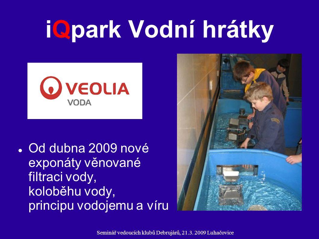 Seminář vedoucích klubů Debrujárů, 21.3. 2009 Luhačovice iQpark Vodní hrátky Od dubna 2009 nové exponáty věnované filtraci vody, koloběhu vody, princi