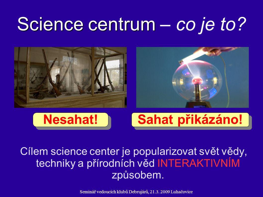 Seminář vedoucích klubů Debrujárů, 21.3. 2009 Luhačovice Science centrum Science centrum – co je to? Cílem science center je popularizovat svět vědy,