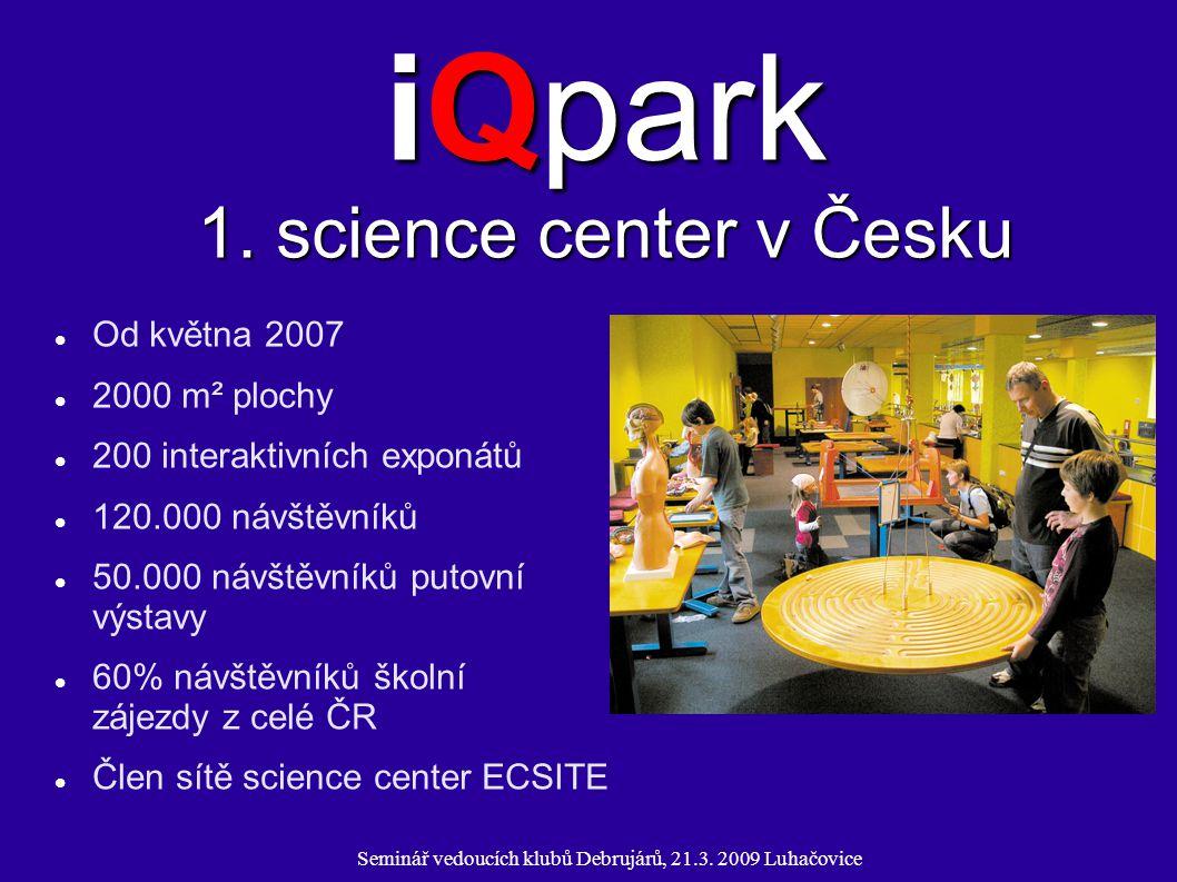 Seminář vedoucích klubů Debrujárů, 21.3. 2009 Luhačovice iQpark 1. science center v Česku Od května 2007 2000 m² plochy 200 interaktivních exponátů 12