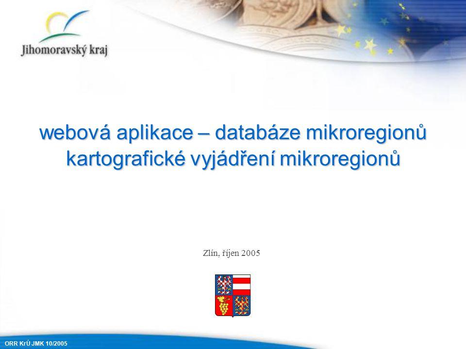 webová aplikace – databáze mikroregionů kartografické vyjádření mikroregionů Zlín, říjen 2005 ORR KrÚ JMK 10/2005