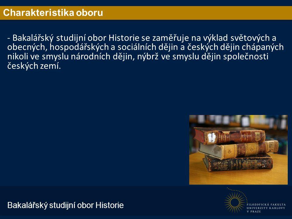 Charakteristika oboru - Bakalářský studijní obor Historie se zaměřuje na výklad světových a obecných, hospodářských a sociálních dějin a českých dějin chápaných nikoli ve smyslu národních dějin, nýbrž ve smyslu dějin společnosti českých zemí.