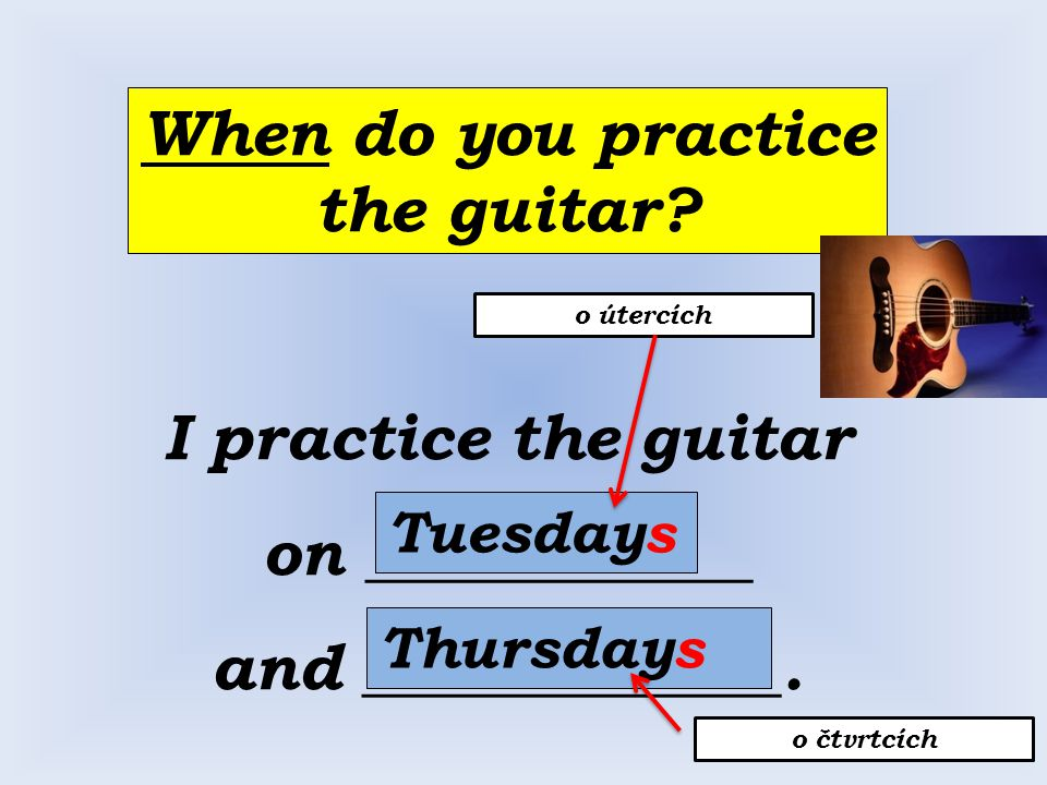 When do you practice the guitar. I practice the guitar on ____________ and _____________.