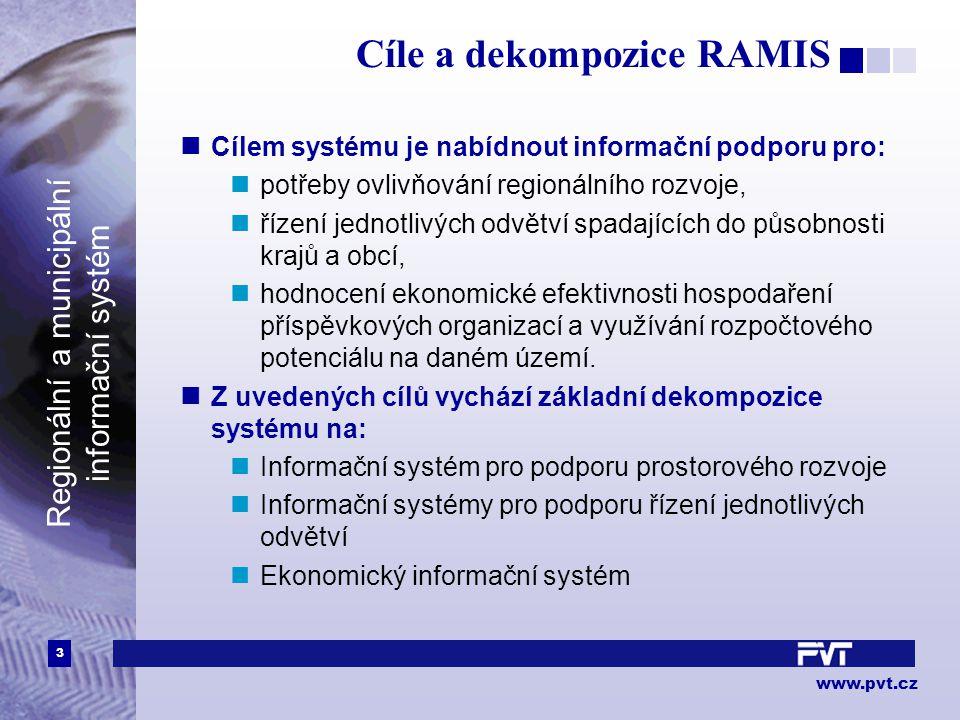 3 www.pvt.cz Regionální a municipální informační systém Cíle a dekompozice RAMIS Cílem systému je nabídnout informační podporu pro: potřeby ovlivňování regionálního rozvoje, řízení jednotlivých odvětví spadajících do působnosti krajů a obcí, hodnocení ekonomické efektivnosti hospodaření příspěvkových organizací a využívání rozpočtového potenciálu na daném území.
