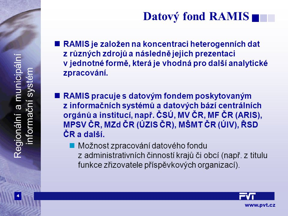4 www.pvt.cz Regionální a municipální informační systém Datový fond RAMIS RAMIS je založen na koncentraci heterogenních dat z různých zdrojů a následně jejich prezentaci v jednotné formě, která je vhodná pro další analytické zpracování.
