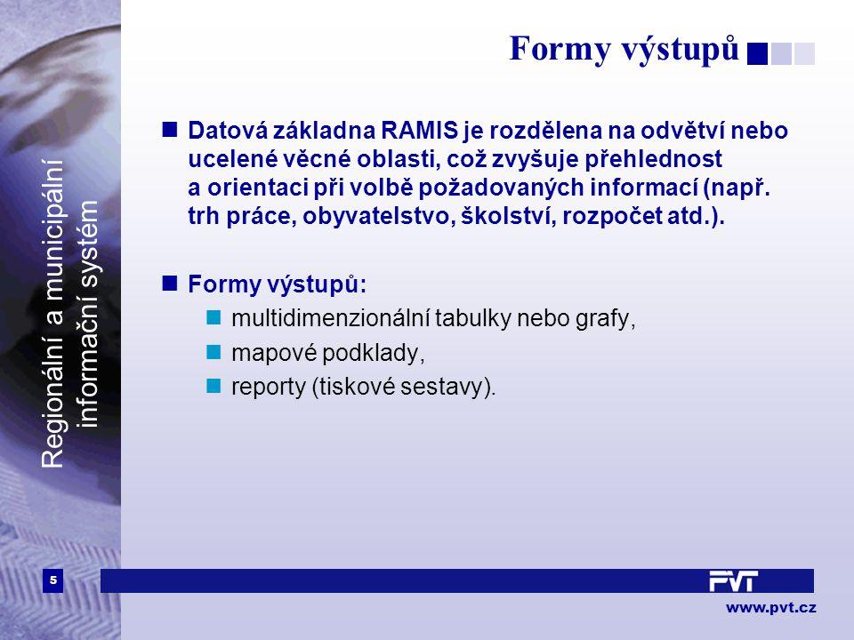 5 www.pvt.cz Regionální a municipální informační systém Formy výstupů Datová základna RAMIS je rozdělena na odvětví nebo ucelené věcné oblasti, což zvyšuje přehlednost a orientaci při volbě požadovaných informací (např.