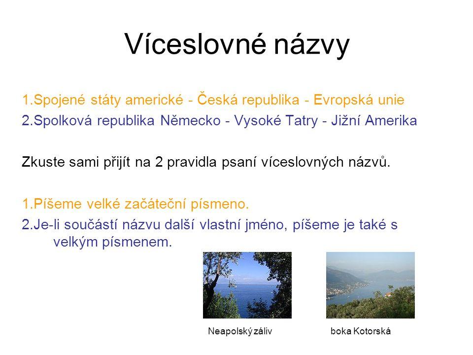 Víceslovné názvy 1.Spojené státy americké - Česká republika - Evropská unie 2.Spolková republika Německo - Vysoké Tatry - Jižní Amerika Zkuste sami přijít na 2 pravidla psaní víceslovných názvů.