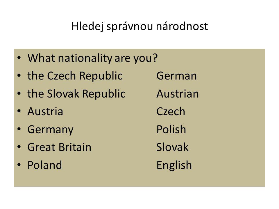 Hledej správnou národnost What nationality are you? the Czech RepublicGerman the Slovak RepublicAustrian AustriaCzech GermanyPolish Great BritainSlova