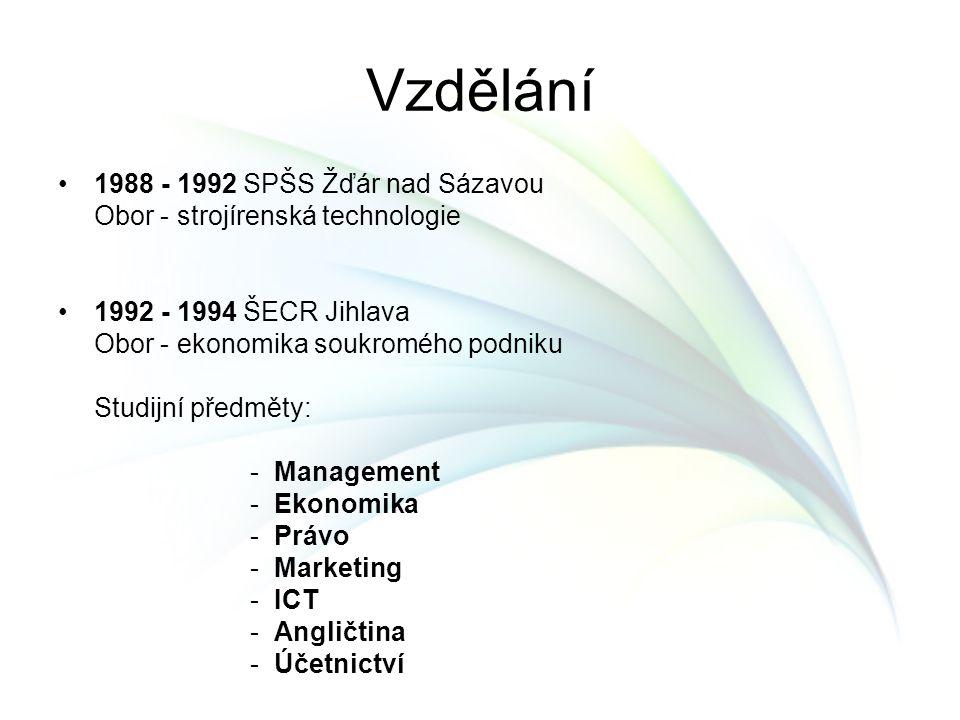 Vzdělání 1988 - 1992 SPŠS Žďár nad Sázavou Obor - strojírenská technologie 1992 - 1994 ŠECR Jihlava Obor - ekonomika soukromého podniku Studijní předm
