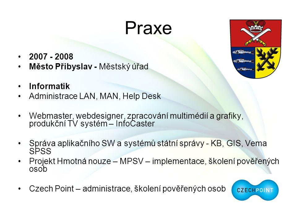 Praxe 2007 - 2008 Město Přibyslav - Městský úřad Informatik Administrace LAN, MAN, Help Desk Webmaster, webdesigner, zpracování multimédií a grafiky,