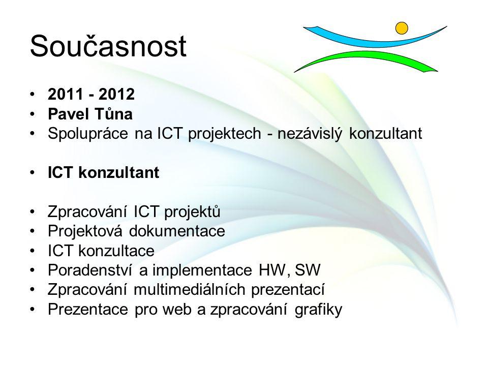 Současnost 2011 - 2012 Pavel Tůna Spolupráce na ICT projektech - nezávislý konzultant ICT konzultant Zpracování ICT projektů Projektová dokumentace IC