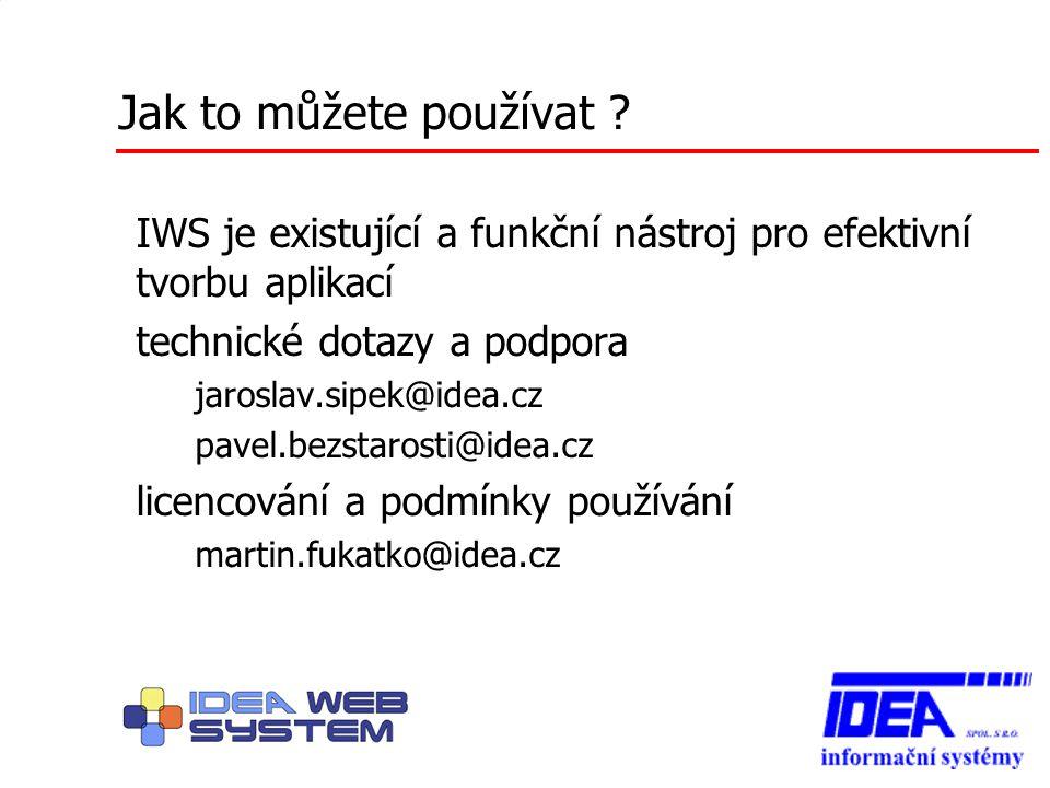 Jak to můžete používat ? IWS je existující a funkční nástroj pro efektivní tvorbu aplikací technické dotazy a podpora – jaroslav.sipek@idea.cz – pavel
