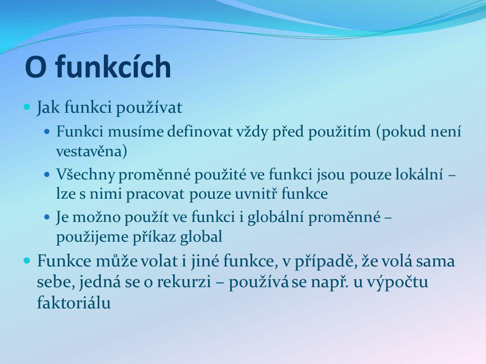 O funkcích Jak funkci používat Funkci musíme definovat vždy před použitím (pokud není vestavěna) Všechny proměnné použité ve funkci jsou pouze lokální
