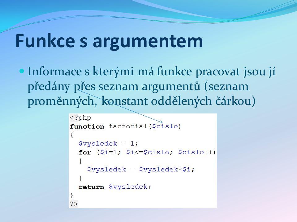 Funkce s argumentem Informace s kterými má funkce pracovat jsou jí předány přes seznam argumentů (seznam proměnných, konstant oddělených čárkou)