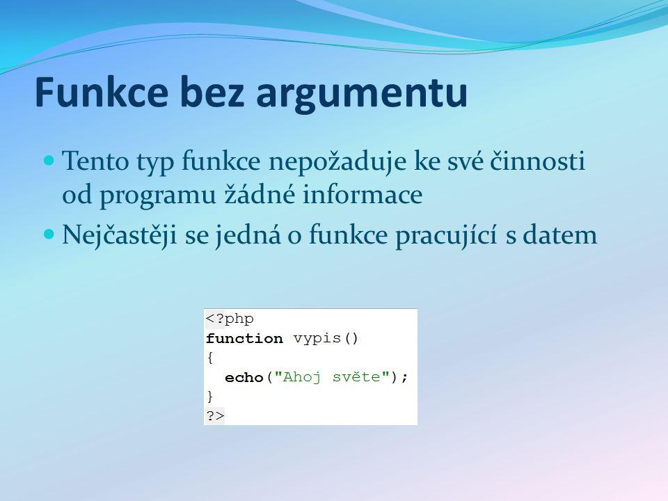Funkce bez argumentu Tento typ funkce nepožaduje ke své činnosti od programu žádné informace Nejčastěji se jedná o funkce pracující s datem
